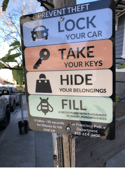 Police, San Francisco, and Angry: PREVENT THEFT  LOCK  YOUR CAR  TAKE  YOUR KEYS  HIDE  FILL  YOUR BELONGINGS  A DECOY PURSE WITH THOUSANDS  OF ANGRY, POISONOUS BEES  It takes <30 seconds San Francisco Police  for thieves to robDepartment  your car  415-614-3400  ons