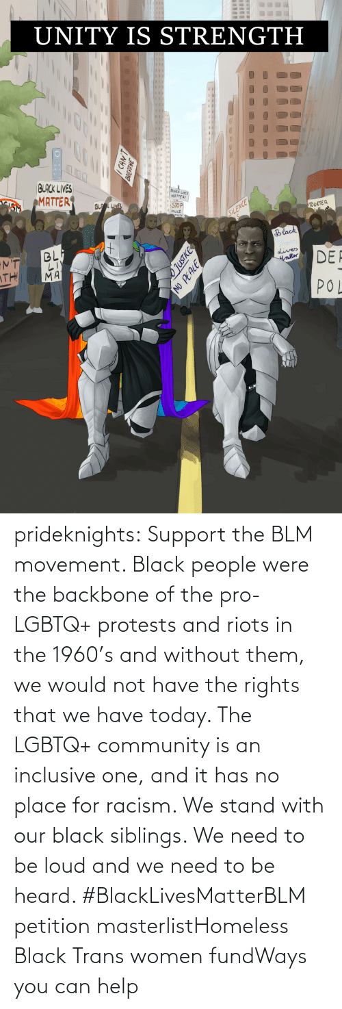them: prideknights:  Support the BLM movement. Black people were the backbone of the pro-LGBTQ+ protests and riots in the 1960's and without them, we would not have the rights that we have today. The LGBTQ+ community is an inclusive one, and it has no place for racism. We stand with our black siblings. We need to be loud and we need to be heard. #BlackLivesMatterBLM petition masterlistHomeless Black Trans women fundWays you can help