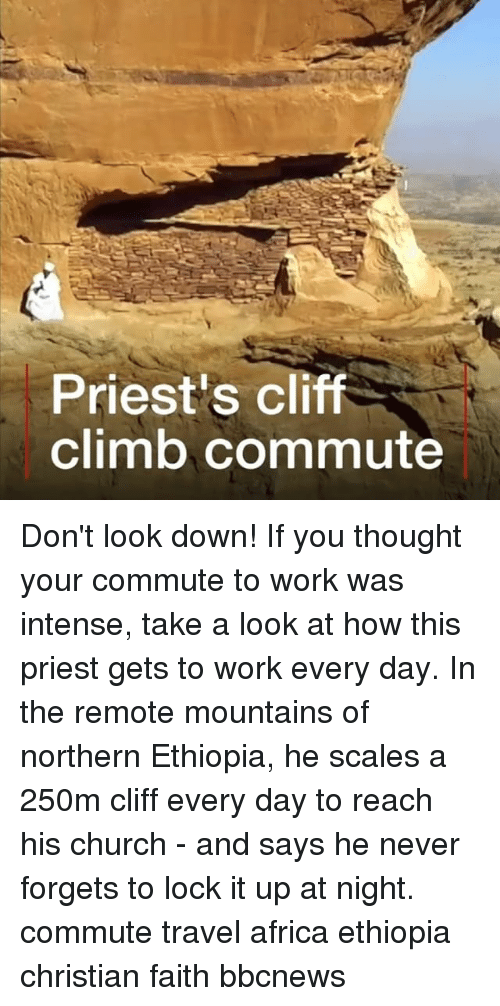 Africa, Church, and Memes: Priest's cliff  climb commute Don't look down! If you thought your commute to work was intense, take a look at how this priest gets to work every day. In the remote mountains of northern Ethiopia, he scales a 250m cliff every day to reach his church - and says he never forgets to lock it up at night. commute travel africa ethiopia christian faith bbcnews