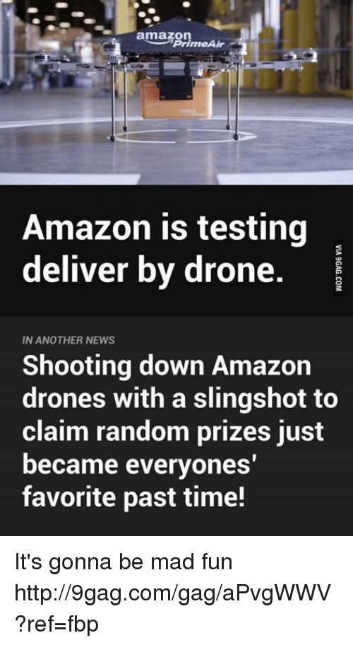slingshot: Prime Air  Amazon is testing  deliver by drone  IN ANOTHER NEWS  Shooting down Amazon  drones with a slingshot to  claim random prizes just  became everyones'  favorite past time! It's gonna be mad fun http://9gag.com/gag/aPvgWWV?ref=fbp