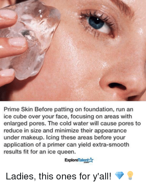 minimates: Prime Skin Before patting on foundation, run an  ice cube over your face, focusing on areas with  enlarged pores. The cold water will cause pores to  reduce in size and minimize their appearance  under makeup. Icing these areas before your  application of a primer can yield extra-smooth  results fit for an ice queen.  Talent  Explore Ladies, this ones for y'all! 💎💡
