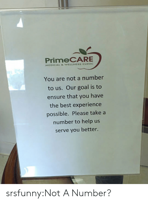 Tumblr, Best, and Blog: PrimeCARE  MEDICAL & WELLNESS CUNIC  You are not a number  to us. Our goal is to  ensure that you have  the best experience  possible. Please take a  number to help us  serve you better. srsfunny:Not A Number?