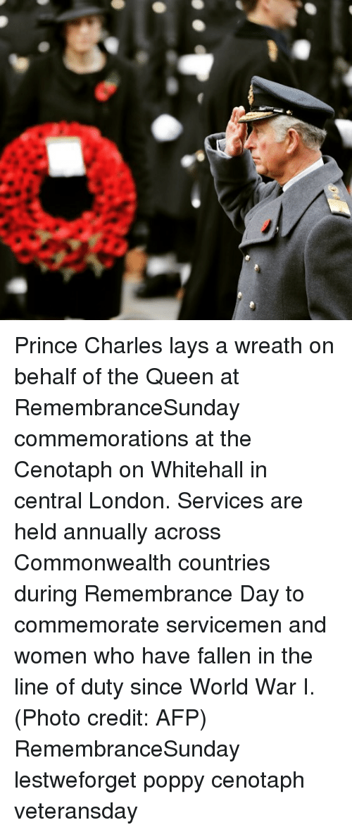 commonwealth: Prince Charles lays a wreath on behalf of the Queen at RemembranceSunday commemorations at the Cenotaph on Whitehall in central London. Services are held annually across Commonwealth countries during Remembrance Day to commemorate servicemen and women who have fallen in the line of duty since World War I. (Photo credit: AFP) RemembranceSunday lestweforget poppy cenotaph veteransday