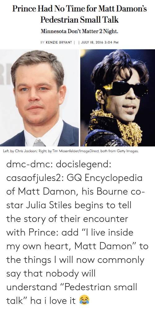 "Love, Matt Damon, and Prince: Prince Had No Time for Matt Damon's  Pedestrian Small Talk  Minnesota Don't Matter 2 Night.  BY KENZIE BRYANT | I JULY 18, 2016 3:04 PM  Left, by Chris Jackson iht, by Tim Mosenfelder/ImageDirect, both from Getty Images. dmc-dmc: docislegend:  casaofjules2:  GQ Encyclopedia of Matt Damon, his Bourne co-star Julia Stiles begins to tell the story of their encounter with Prince:  add ""I live inside my own heart, Matt Damon"" to the things I will now commonly say that nobody will understand   ""Pedestrian small talk"" ha i love it 😂"