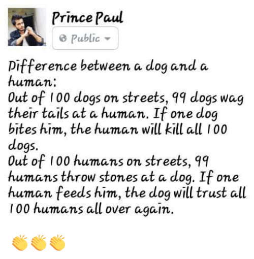 Dog Bite: Prince Paul  public  Difference between a dog and a  human  Out of 100 dogs on streets, qq dogs wag  their tails at a human. If one dog  bites him, the human will kill all 100  dogs.  Out of 100 humans on streets, qq  humans throw stones at a dog. If one  human feeds him, the dog will trust all  100 humans all over again. 👏👏👏