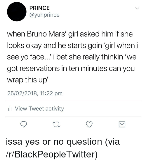 Bruno Mars: PRINCE  @yuhprince  when Bruno Mars' girl asked him if she  looks okay and he starts goin 'girl when  see yo face... i bet she really thinkin 'we  got reservations in ten minutes can you  wrap this up  25/02/2018, 11:22 pm  View Tweet activity <p>issa yes or no question (via /r/BlackPeopleTwitter)</p>