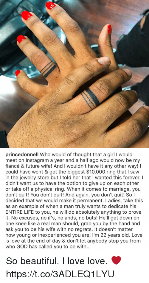 Quit You: princedonnell Who would of thought that a girl I would  meet on Instagram a year and a half ago would now be my  fiancé & future wife! And I wouldn't have it any other way!  could have went & got the biggest $10,000 ring that saw  in the jewelry store but l told her that l wanted this forever. I  didn't want us to have the option to give up on each other  or take off a physical ring. When it comes to marriage, you  don't quit! You don't quit! And again, you don't quit! So I  decided that we would make it permanent. Ladies, take this  as an example of when a man truly wants to dedicate his  ENTIRE LIFE to you, he will do absolutely anything to prove  it. No excuses, no if's, no ands, no buts! He'll get down on  one knee like a real man should, grab you by the hand and  ask you to be his wife with no regrets. It doesn't matter  how young or inexperienced you are! l'm 22 years old. Love  is love at the end of day & don't let anybody stop you from  who GOD has called you to be with So beautiful. I love love. ❤️ https://t.co/3ADLEQ1LYU