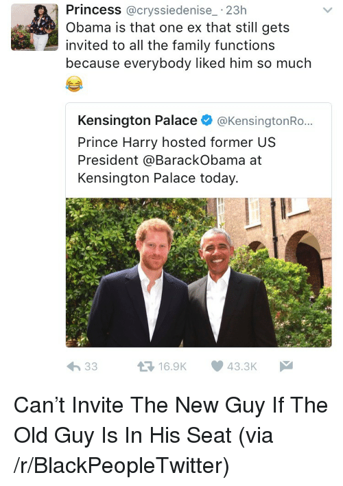 Blackpeopletwitter, Family, and Obama: Princess @cryssiedenise_ 23h  Obama is that one ex that still gets  invited to all the family functions  because everybody liked him so much  Kensington Palace @KensingtonRo...  Prince Harry hosted former US  President @BarackObama at  Kensington Palace today.  16.9K 43.3K <p>Can't Invite The New Guy If The Old Guy Is In His Seat (via /r/BlackPeopleTwitter)</p>