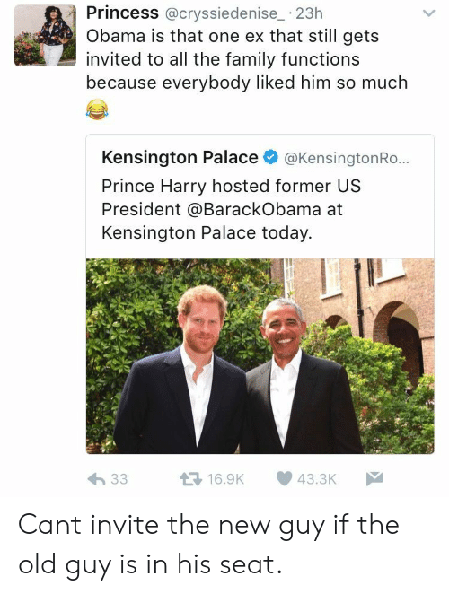 Family, Obama, and Prince: Princess @cryssiedenise_ 23h  Obama is that one ex that still gets  invited to all the family functions  because everybody liked him so much  Kensington Palace @KensingtonRo...  Prince Harry hosted former US  President @BarackObama at  Kensington Palace today. Cant invite the new guy if the old guy is in his seat.