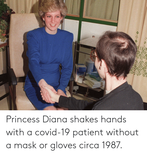 Princess: Princess Diana shakes hands with a covid-19 patient without a mask or gloves circa 1987.