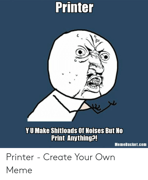 Memebucket: Printer  YU Make Shitloads Of Noises But No  Print Anything?!  MemeBucket.com Printer - Create Your Own Meme
