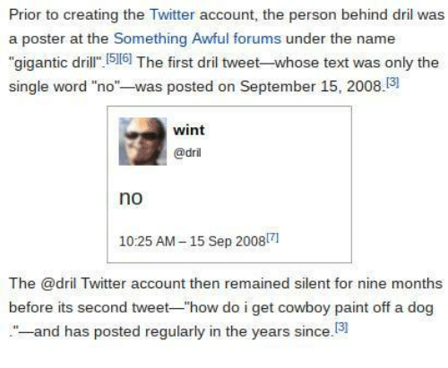 "Twitter, Paint, and Text: Prior to creating the Twitter account, the person behind dril was  a poster at the Something Awful forums under the name  ""gigantic dril 516] The first dril tweet-whose text was only the  single word ""no""-was posted on September 15, 2008.3  wint  @dril  no  1025 AM-15 Sep 20081  The @dril Twitter account then remained silent for nine months  before its second tweet-""how do i get cowboy paint off a dog  -and has posted regularly in the years since.13"