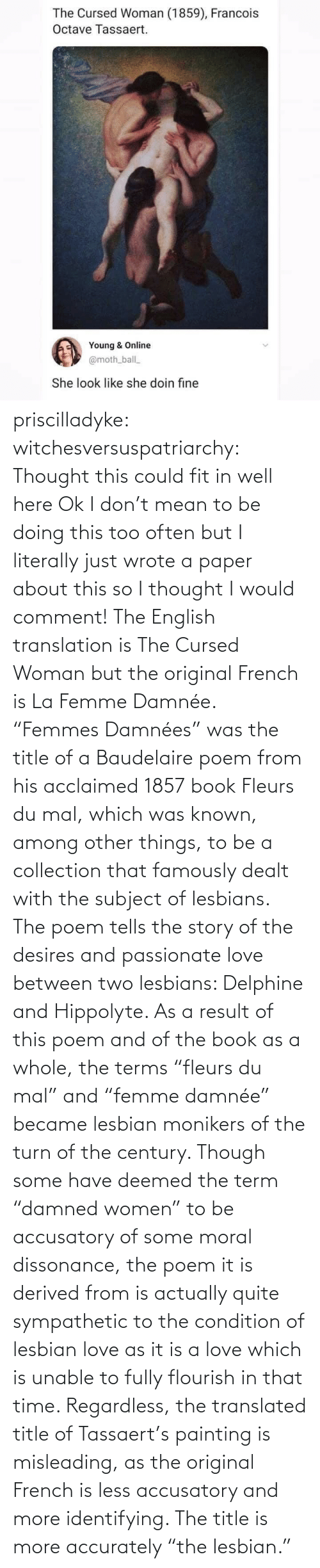 "French: priscilladyke:  witchesversuspatriarchy: Thought this could fit in well here   Ok I don't mean to be doing this too often but I literally just wrote a paper about this so I thought I would comment! The English translation is The Cursed Woman but the original French is La Femme Damnée. ""Femmes Damnées"" was the title of a Baudelaire poem from his acclaimed 1857 book Fleurs du mal, which was known, among other things, to be a collection that famously dealt with the subject of lesbians. The poem tells the story of the desires and passionate love between two lesbians:  Delphine and Hippolyte. As a result of this poem and of the book as a whole, the terms ""fleurs du mal"" and ""femme damnée"" became lesbian monikers of the turn of the century. Though some have deemed the term ""damned women"" to be accusatory of some moral dissonance, the poem it is derived from is actually quite sympathetic to the condition of lesbian love as it is a love which is unable to fully flourish in that time. Regardless, the translated title of Tassaert's painting is misleading, as the original French is less accusatory and more identifying. The title is more accurately ""the lesbian."""