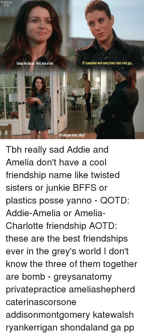 Memes, Tbh, and Work: Private greys  PP 5N7  Taking the day off Well, look at him.  lflcancelled work every timelmet a hot guy...  l'Ilcall you later, okay? Tbh really sad Addie and Amelia don't have a cool friendship name like twisted sisters or junkie BFFS or plastics posse yanno - QOTD: Addie-Amelia or Amelia-Charlotte friendship AOTD: these are the best friendships ever in the grey's world I don't know the three of them together are bomb - greysanatomy privatepractice ameliashepherd caterinascorsone addisonmontgomery katewalsh ryankerrigan shondaland ga pp