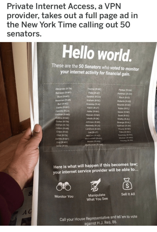 Gardner: Private Internet Access, a VPN  provider, takes out a full page ad in  the New York Time calling out 50  senators.  Hello world.  These are the 50 Senators who voted to monitor  your internet activity for financial gain.  Alexander (R-TN)  Barrasso (R-WY)  Blunt (R-MO)  Boozman (R-AR)  Burr (R-NC)  Capito (R-Wwv)  Cassidy (R-LA)  Cochran (R-Ms)  Fischer (R-NE)  Flake (R AZ)  Gardner (R-co)  Graham (R-SC)  Perdue (R-GA)  Portman (R-OH)  Risch (R-ID)  Roberts (R-KS)  Rounds (R So)  Grassley (R-IA)  Hatch (R-UT)  Heller (R-NV)  Hoeven (R-ND)  Inhofe (R-OK)  Johnson (R-WI)  Kennedy (R-LA)  Lankford (R-OK)  Lee (R-UT)  McCain (R AZ)  McConnell (R-KY)  Moran (R-KS)  Rubio (R-FL)  Sasse (R NE  Scott (R-SC)  Shelby (R-AL)  Strange (R-AL)  Sullivan (R-AK)  Thune (R-SD)  Tillis (R-NC)  Toomey (R-PA)  Wicker (R-MS)  (R-ME)  Corker (R-TN)  Cornyn (R-TX)  Cotton (R-AR)  Crapo (R-ID)  Cruz (R-TX)  Daines (R-MT)  Enzi (R-WY)  Ernst (R-IA)  Young (R-IN  Here is what will happen if this becomes law;  your internet service provider will be able to...  Sell It All  Manipulate  What You See  Monitor You  Call your House Representative and tel em to vote  against H.J. Res. 86.