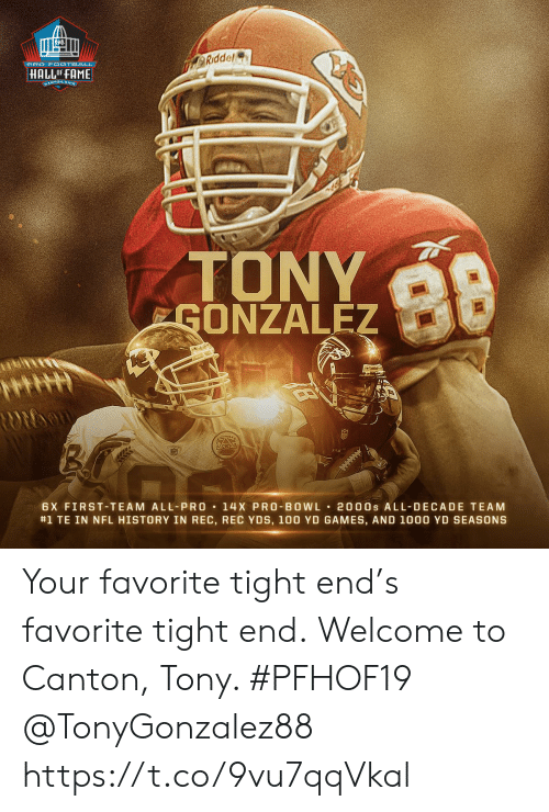 Memes, Nfl, and Games: PRO F 0OTBALL  Riddel  HALLOF FAME  ANTON, ONIg  ndd  TONY  GONZALEZ  98  dce  Ridda  ROIDon  6X FIRST-TEAM ALL-PRO  14 X PRO BOWL  #1 TE IN NFL HISTORY IN REC, REC YDS, 100 YD GAMES, AND 1000 YD SEASONS  2000s ALL-DECADE TEAM Your favorite tight end's favorite tight end.  Welcome to Canton, Tony. #PFHOF19 @TonyGonzalez88 https://t.co/9vu7qqVkal