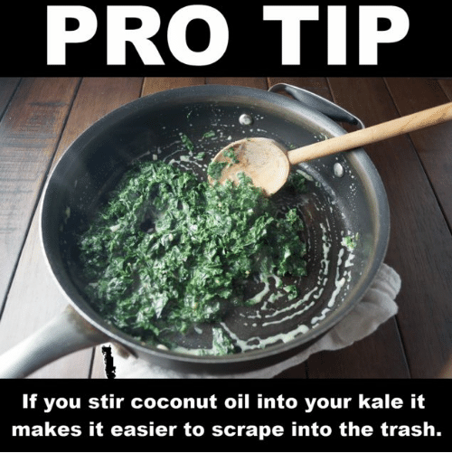 Dank, Trash, and Coconut Oil: PRO TIP  If you stir coconut oil into your kale it  makes it easier to scrape into the trash.