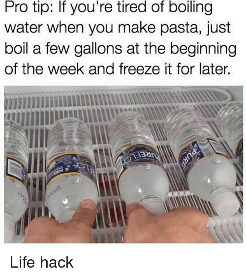 Life, Memes, and Life Hack: Pro tip: If you're tired of boiling  water when you make pasta, just  boil a few gallons at the beginning  of the week and freeze it for later. Life hack
