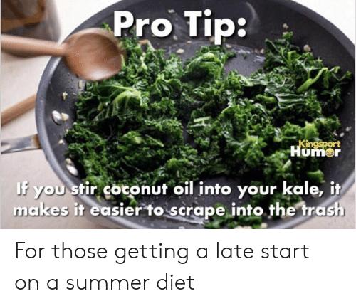 Trash, Summer, and Coconut Oil: Pro Tip  umer  If you stir coconut oil into your kale, it  makes it easier to scrape into.the trash For those getting a late start on a summer diet