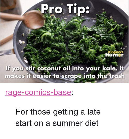 "Trash, Tumblr, and Summer: Pro Tip  umer  If you stir cotonut oil into your kale, it  makes it easier toscrape into. the trash <p><a href=""http://ragecomicsbase.com/post/161227683007/for-those-getting-a-late-start-on-a-summer-diet"" class=""tumblr_blog"">rage-comics-base</a>:</p>  <blockquote><p>For those getting a late start on a summer diet</p></blockquote>"