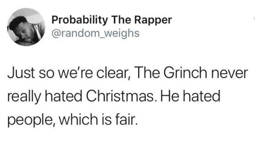 probability: Probability The Rapper  @random_ weighs  Just so we're clear, The Grinch never  really hated Christmas. He hated  people, which is fair.