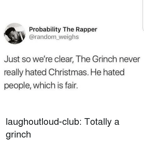 probability: Probability The Rapper  @random weighs  Just so we're clear, The Grinch never  really hated Christmas. He hated  people, which is fair. laughoutloud-club:  Totally a grinch