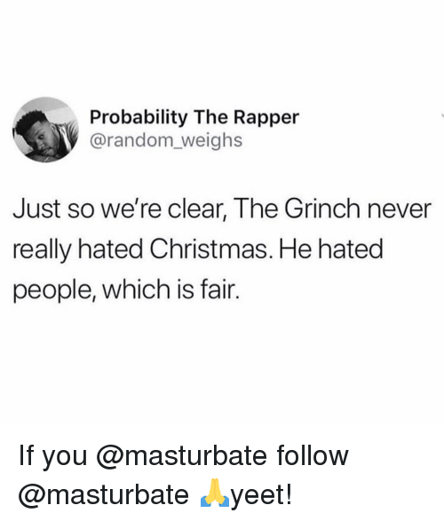 probability: Probability The Rapper  @random_weighs  Just so we're clear, The Grinch never  really hated Christmas. He hated  people, which is fair. If you @masturbate follow @masturbate 🙏yeet!