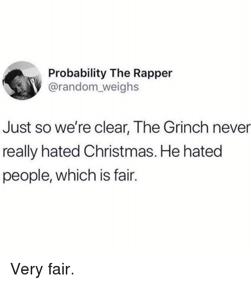 probability: Probability The Rapper  @random_weighs  Just so we're clear, The Grinch never  really hated Christmas. He hated  people, which is fair. Very fair.