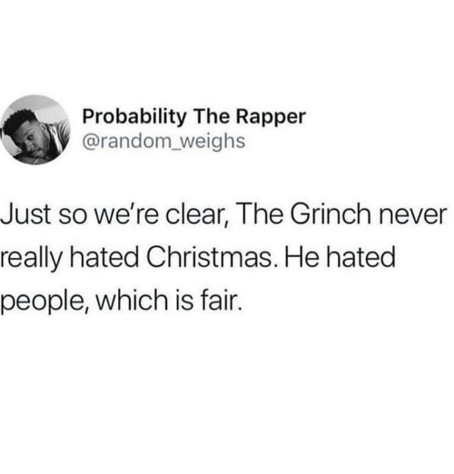 probability: Probability The Rapper  @random_weighs  Just so we're clear, The Grinch never  really hated Christmas. He hated  people, which is fair.
