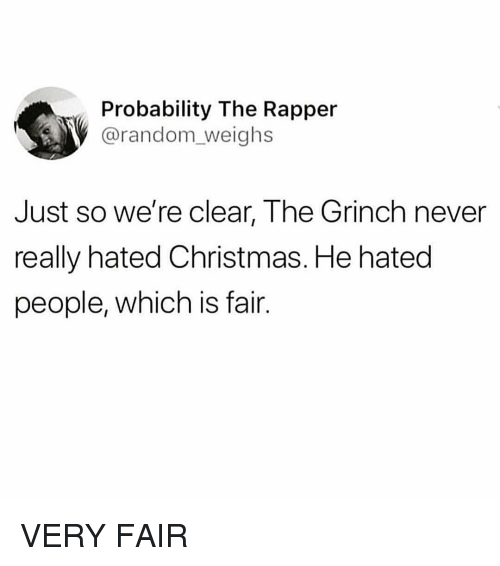 probability: Probability The Rapper  @random_weighs  Just so we're clear, The Grinch never  really hated Christmas. He hated  people, which is fair. VERY FAIR