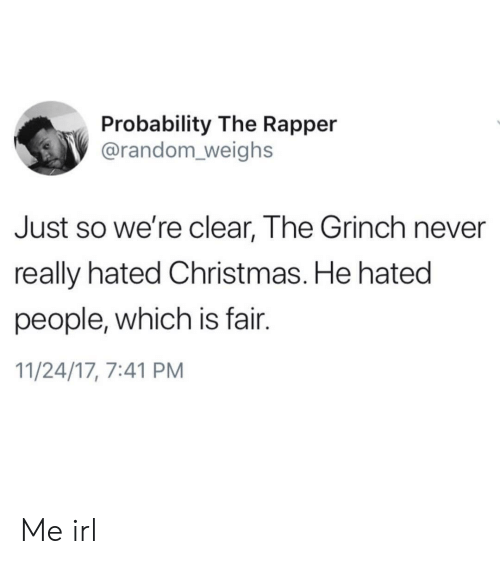 probability: Probability The Rapper  @random_weighs  Just so we're clear, The Grinch never  really hated Christmas. He hated  people, which is fair.  11/24/17, 7:41 PM Me irl