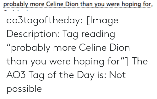 "Not Possible: probably more Celine Dion than you were hoping for, ao3tagoftheday:  [Image Description: Tag reading ""probably more Celine Dion than you were hoping for""]  The AO3 Tag of the Day is: Not possible"