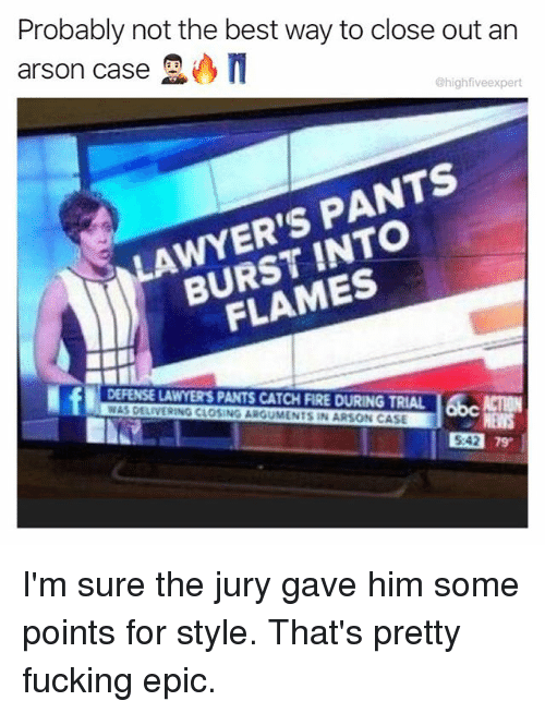 pantsed: Probably not the best way to close out arn  arson case  @highfiveexpert  LAWYER'S PANTS  BURST INTO  FLAMES  DEFENSE LAWYER'S PANTS CATCH FIRE DURING TRIAL ACTION  WAS DELIVERING CLOSING ARGUMENTS IN ARSON CASE  542 79  5:42 I'm sure the jury gave him some points for style. That's pretty fucking epic.