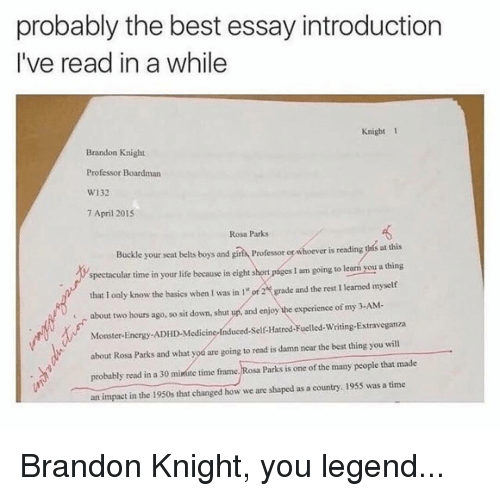Energy, Life, and Memes: probably the best essay introduction  I've read in a while  Knight 1  Brandon Knight  Professor Boardman  W132  7 April 2015  Rosa Parks  Buckle your seat bels boys and girs oesor o whoever is reading ths at this  spectacular time in your life because in eight short pages I am going to learm you a thing  that I only know the basics when I was in 1 or2grade and the rest 1 learned myself  about two hours ago, so sit down, shut up, and enjoy he experience of my 3-AM-  Monster-Energy-ADHD-Medicine-Induced-Self-Hatred-Fuelled-Writing-Extraveganza  about Rosa Parks and what yod are going to read is damn near the best thing you will  probably read in a 30 minmte time frame. Rosa Parks is one of the many people that made  an impact in the 1950s that changed how we are shaped as a country. 1955 was a time  ingtosaParksisoneofthem anypeoplethatmade Brandon Knight, you legend...