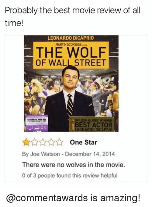 Best Actor: Probably the best movie review of all  time!  LEONARDO DiCAPRIO  MARTIN SCORSESE-  THE WOLF  OF WALL STREET  GOLDEN GLOBE WINNER  BEST ACTOR  LEONARDO DiCAPRIO  ☆☆☆☆☆ One Star  By Joe Watson- December 14, 2014  There were no wolves in the movie.  0 of 3 people found this review helpful @commentawards is amazing!