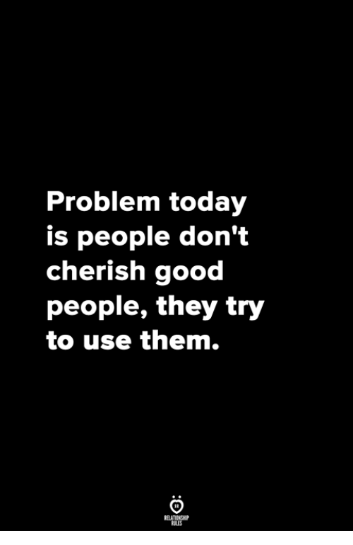 good people: Problem today  is people don't  cherish good  people, they try  to use them.