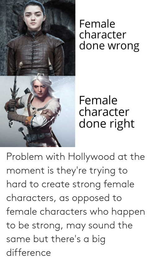 hollywood: Problem with Hollywood at the moment is they're trying to hard to create strong female characters, as opposed to female characters who happen to be strong, may sound the same but there's a big difference