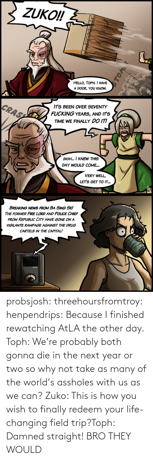 Field Trip: probsjosh: threehoursfromtroy:  henpendrips: Because I finished rewatching AtLA the other day. Toph: We're probably both gonna die in the next year or two so why not take as many of the world's assholes with us as we can? Zuko: This is how you wish to finally redeem your life-changing field trip?Toph: Damned straight!     BRO THEY WOULD