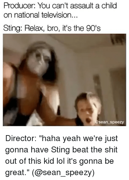 "Stinged: Producer: You can't assault a child  on national television...  Sting: Relax, bro, it's the 90's  Sean speezy Director: ""haha yeah we're just gonna have Sting beat the shit out of this kid lol it's gonna be great."" (@sean_speezy)"