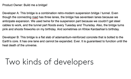 suspension: Product Owner: Build me a bridge!  Developer A: This bridge is a combination retro-modern suspension bridge / tunnel. Even  though the connecting road has three lanes, the bridge has seventeen lanes because we  anticipate expansion. We used twine for the suspension part because we couldn't get steel  cables to work, and the tunnel part floods every Tuesday and Thursday. Also, the bridge turns  pink and shoots fireworks on my birthday. And sometimes on Khloe Kardashian's birthday.  Developer B: This bridge is a flat slab of adamantium-reinforced concrete that is bolted to the  Earth's core. It has one lane and cannot be expanded. Ever. It is guaranteed to function until the  heat death of the universe. Two kinds of developers