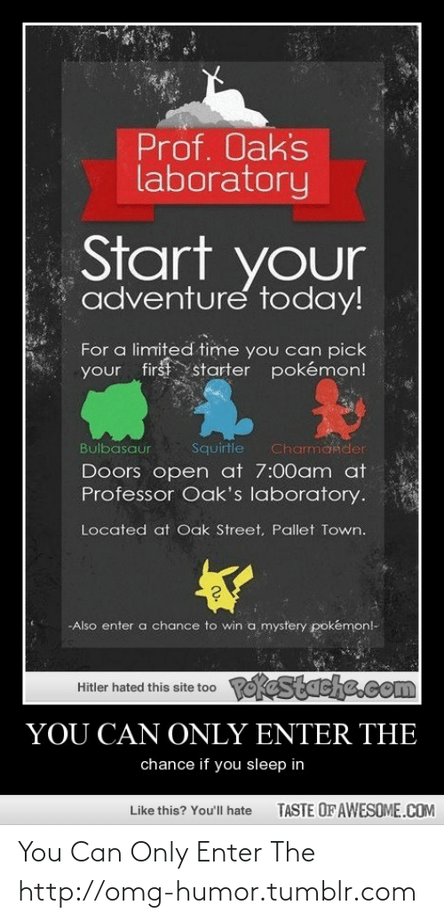 pallet: Prof. Oak's  laboratory  Start your  adventure today!  For a limited time you can pick  your first starter pokémon!  Squirtle  Bulbasaur  Charmander  Doors open at 7:00am at  Professor Oak's laboratory.  Located at Oak Street, Pallet Town.  -Also enter a chance to win a mystery pokémonl-  PokeStache.com  Hitler hated this site too  YOU CAN ONLY ENTER THE  chance if you sleep in  TASTE OF AWESOME.COM  Like this? You'll hate You Can Only Enter The http://omg-humor.tumblr.com