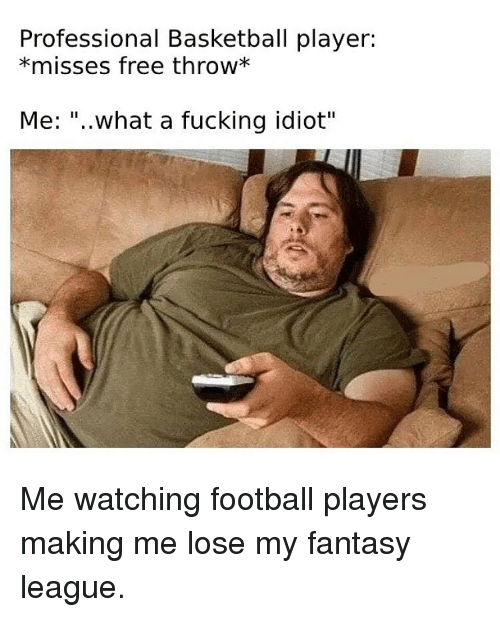 """Basketball, Football, and Fucking: Professional Basketball player:  *misses free throw*  Me: """"..what a fucking idiot"""" Me watching football players making me lose my fantasy league."""