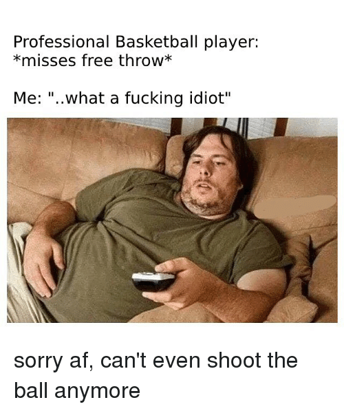 """Af, Basketball, and Fucking: Professional Basketball player:  *misses free throw*  Me: """"..what a fucking idiot"""" sorry af, can't even shoot the ball anymore"""