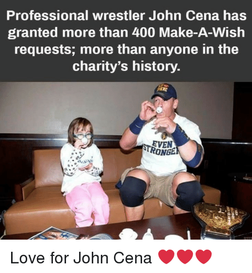 John Cena: Professional wrestler John Cena has  granted more than 400 Make-A-Wish  requests; more than anyone in the  charity's history  EVEN  RONGE Love for John Cena ❤️❤️❤️