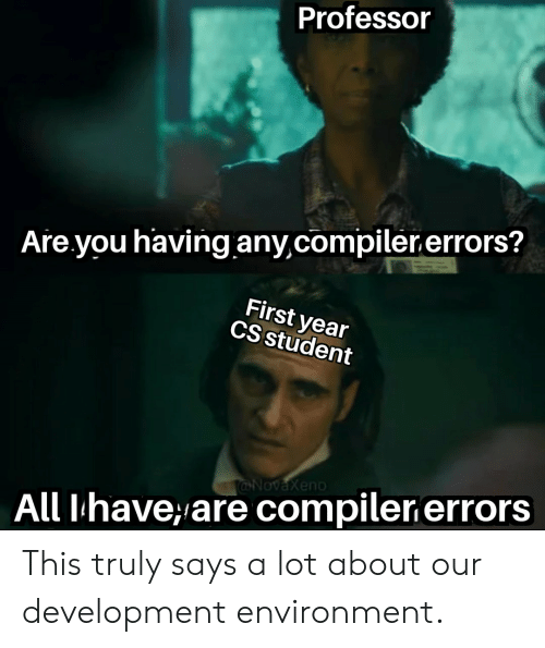 environment: Professor  Are you having any,compiler.errors?  First year  CS student  @NovaXeno  All Ihave,are compiler errors This truly says a lot about our development environment.