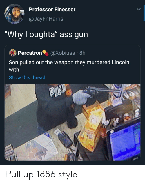 "Pink: Professor Finesser  @JayFnHarris  ""Why I oughta"" ass gun  Percatron  @Xobiuss · 8h  Son pulled out the weapon they murdered Lincoln  with  Show this thread  PINK Pull up 1886 style"
