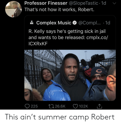 Complex: Professor Finesser @SlopeTastic 1d  That's not how it works, Robert.  Complex Music  @Compl.. 1d  MUSIC  R. Kelly says he's getting sick in jail  and wants to be released: cmplx.co/  ICXRXKF  S  225  26.6K  102K This ain't summer camp Robert