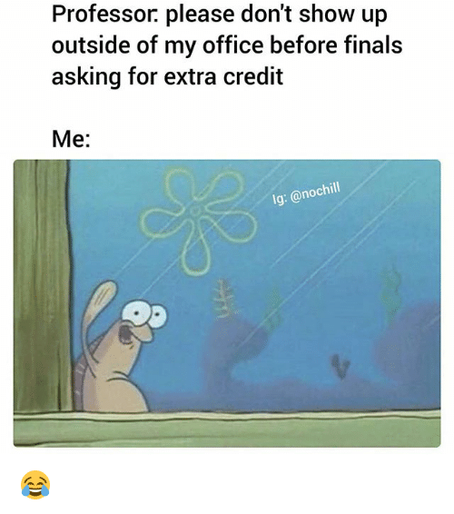 Finals, Funny, and Office: Professor. please don't show up  outside of my office before finals  asking for extra credit  Me:  lg: @nochill 😂