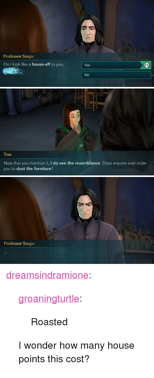 """resemblance: Professor Snape  Do I look like a house-elf to you,  Yes  No   You  Now that you mention it, I do see the resemblance. Does anyone ever order  you to dust the furniture?   Professor Snape <p><a href=""""https://dreamsindramione.tumblr.com/post/173562433280/groaningturtle-roasted-i-wonder-how-many"""" class=""""tumblr_blog"""" target=""""_blank"""">dreamsindramione</a>:</p><blockquote> <p><a href=""""https://groaningturtle.tumblr.com/post/173544331376/roasted"""" class=""""tumblr_blog"""" target=""""_blank"""">groaningturtle</a>:</p>  <blockquote><p>Roasted</p></blockquote>  <p>I wonder how many house points this cost? </p> </blockquote>"""