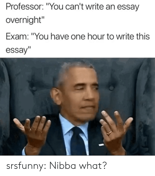 "Tumblr, Blog, and Net: Professor: ""You can't write an essay  overnight""  Exam: ""You have one hour to write this  essay"" srsfunny:  Nibba what?"